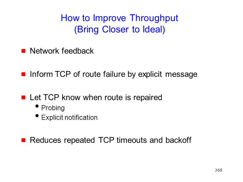 368 How to Improve Throughput (Bring Closer to Ideal) Network feedback Inform TCP of route failure by explicit message Let TCP know when route is repaired Probing Explicit notification Reduces repeated TCP timeouts and backoff