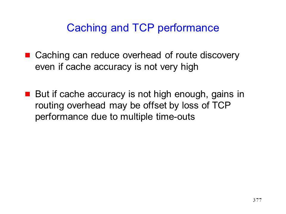 377 Caching and TCP performance Caching can reduce overhead of route discovery even if cache accuracy is not very high But if cache accuracy is not high enough, gains in routing overhead may be offset by loss of TCP performance due to multiple time-outs