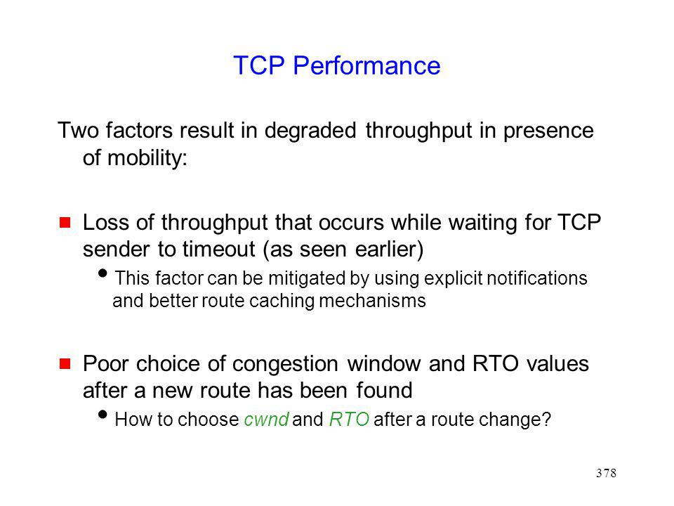 378 TCP Performance Two factors result in degraded throughput in presence of mobility: Loss of throughput that occurs while waiting for TCP sender to timeout (as seen earlier) This factor can be mitigated by using explicit notifications and better route caching mechanisms Poor choice of congestion window and RTO values after a new route has been found How to choose cwnd and RTO after a route change?