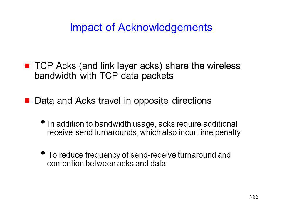 382 Impact of Acknowledgements TCP Acks (and link layer acks) share the wireless bandwidth with TCP data packets Data and Acks travel in opposite directions In addition to bandwidth usage, acks require additional receive-send turnarounds, which also incur time penalty To reduce frequency of send-receive turnaround and contention between acks and data