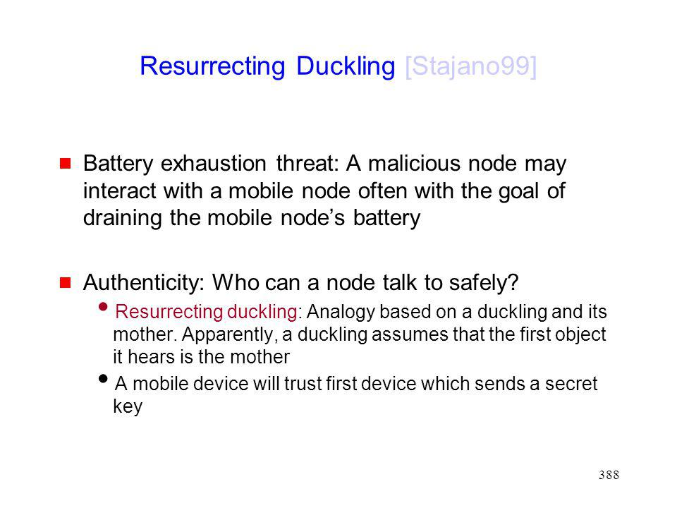 388 Resurrecting Duckling [Stajano99] Battery exhaustion threat: A malicious node may interact with a mobile node often with the goal of draining the mobile nodes battery Authenticity: Who can a node talk to safely.