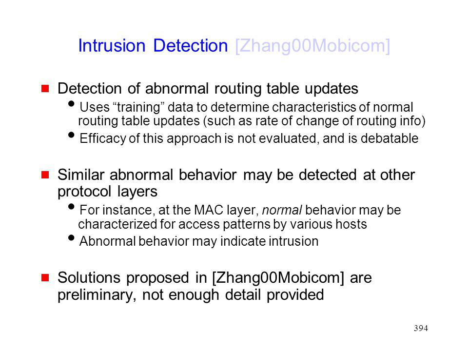 394 Intrusion Detection [Zhang00Mobicom] Detection of abnormal routing table updates Uses training data to determine characteristics of normal routing table updates (such as rate of change of routing info) Efficacy of this approach is not evaluated, and is debatable Similar abnormal behavior may be detected at other protocol layers For instance, at the MAC layer, normal behavior may be characterized for access patterns by various hosts Abnormal behavior may indicate intrusion Solutions proposed in [Zhang00Mobicom] are preliminary, not enough detail provided