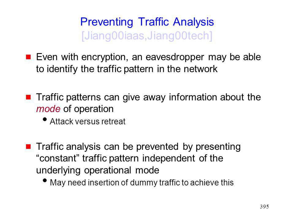395 Preventing Traffic Analysis [Jiang00iaas,Jiang00tech] Even with encryption, an eavesdropper may be able to identify the traffic pattern in the network Traffic patterns can give away information about the mode of operation Attack versus retreat Traffic analysis can be prevented by presenting constant traffic pattern independent of the underlying operational mode May need insertion of dummy traffic to achieve this
