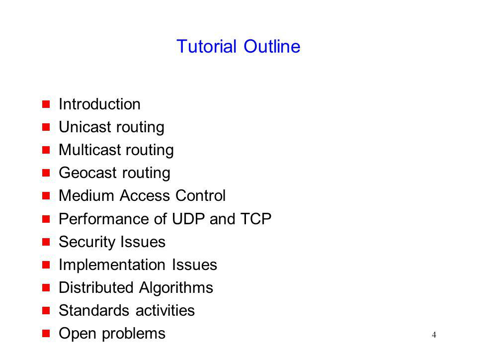 4 Tutorial Outline Introduction Unicast routing Multicast routing Geocast routing Medium Access Control Performance of UDP and TCP Security Issues Implementation Issues Distributed Algorithms Standards activities Open problems
