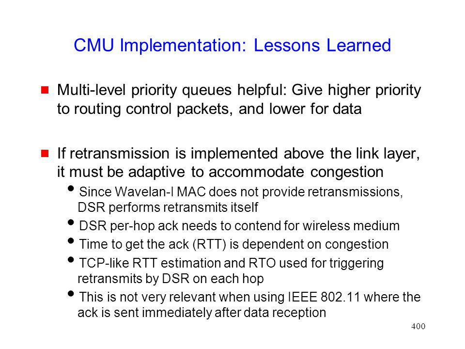 400 CMU Implementation: Lessons Learned Multi-level priority queues helpful: Give higher priority to routing control packets, and lower for data If retransmission is implemented above the link layer, it must be adaptive to accommodate congestion Since Wavelan-I MAC does not provide retransmissions, DSR performs retransmits itself DSR per-hop ack needs to contend for wireless medium Time to get the ack (RTT) is dependent on congestion TCP-like RTT estimation and RTO used for triggering retransmits by DSR on each hop This is not very relevant when using IEEE 802.11 where the ack is sent immediately after data reception