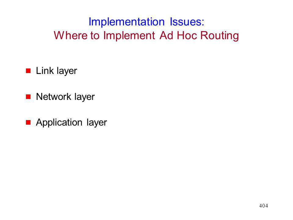 404 Implementation Issues: Where to Implement Ad Hoc Routing Link layer Network layer Application layer