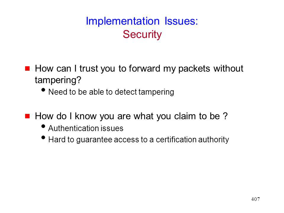 407 Implementation Issues: Security How can I trust you to forward my packets without tampering.
