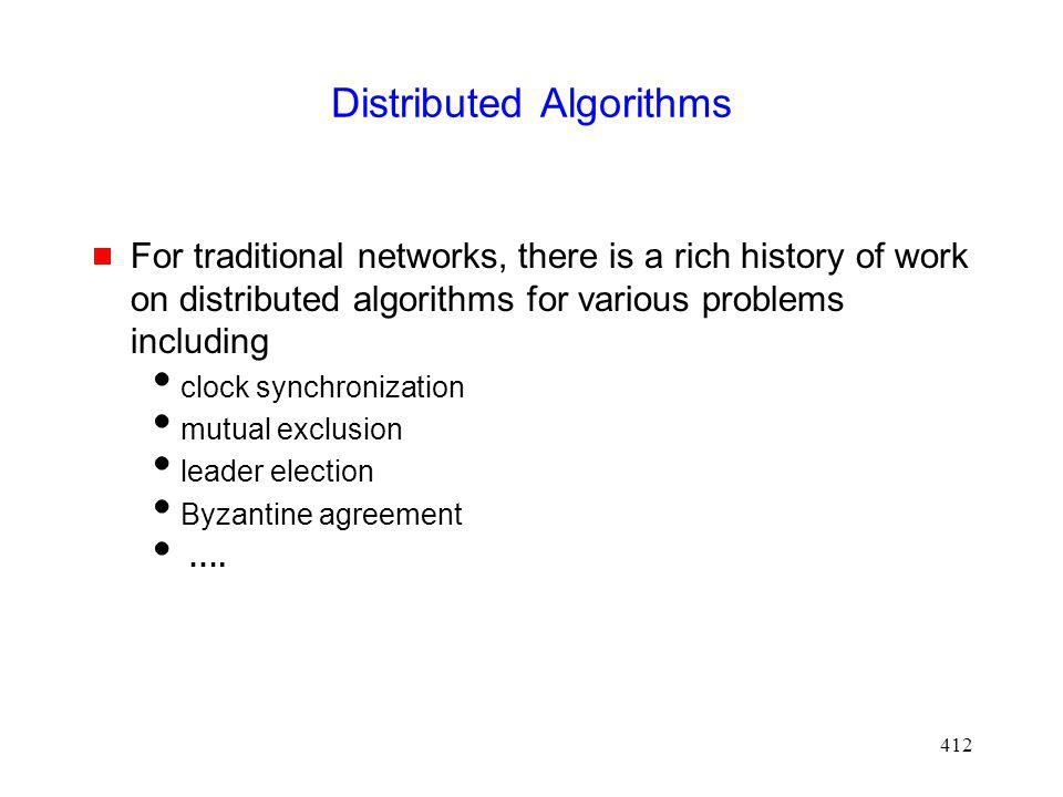 412 Distributed Algorithms For traditional networks, there is a rich history of work on distributed algorithms for various problems including clock synchronization mutual exclusion leader election Byzantine agreement ….