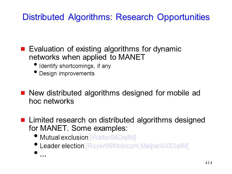 414 Distributed Algorithms: Research Opportunities Evaluation of existing algorithms for dynamic networks when applied to MANET Identify shortcomings, if any Design improvements New distributed algorithms designed for mobile ad hoc networks Limited research on distributed algorithms designed for MANET.