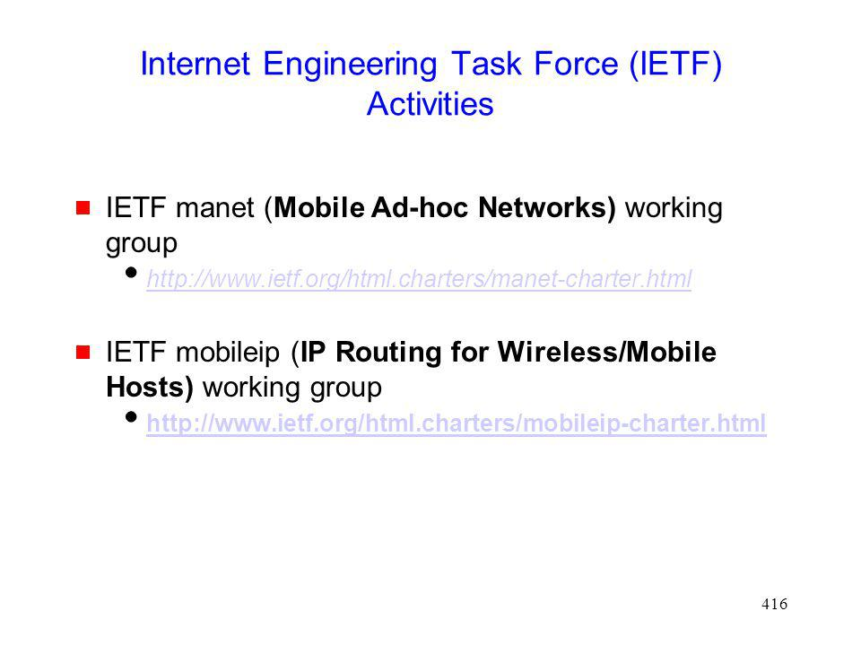 416 Internet Engineering Task Force (IETF) Activities IETF manet (Mobile Ad-hoc Networks) working group http://www.ietf.org/html.charters/manet-charter.html IETF mobileip (IP Routing for Wireless/Mobile Hosts) working group http://www.ietf.org/html.charters/mobileip-charter.html