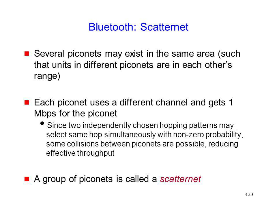 423 Bluetooth: Scatternet Several piconets may exist in the same area (such that units in different piconets are in each others range) Each piconet uses a different channel and gets 1 Mbps for the piconet Since two independently chosen hopping patterns may select same hop simultaneously with non-zero probability, some collisions between piconets are possible, reducing effective throughput A group of piconets is called a scatternet