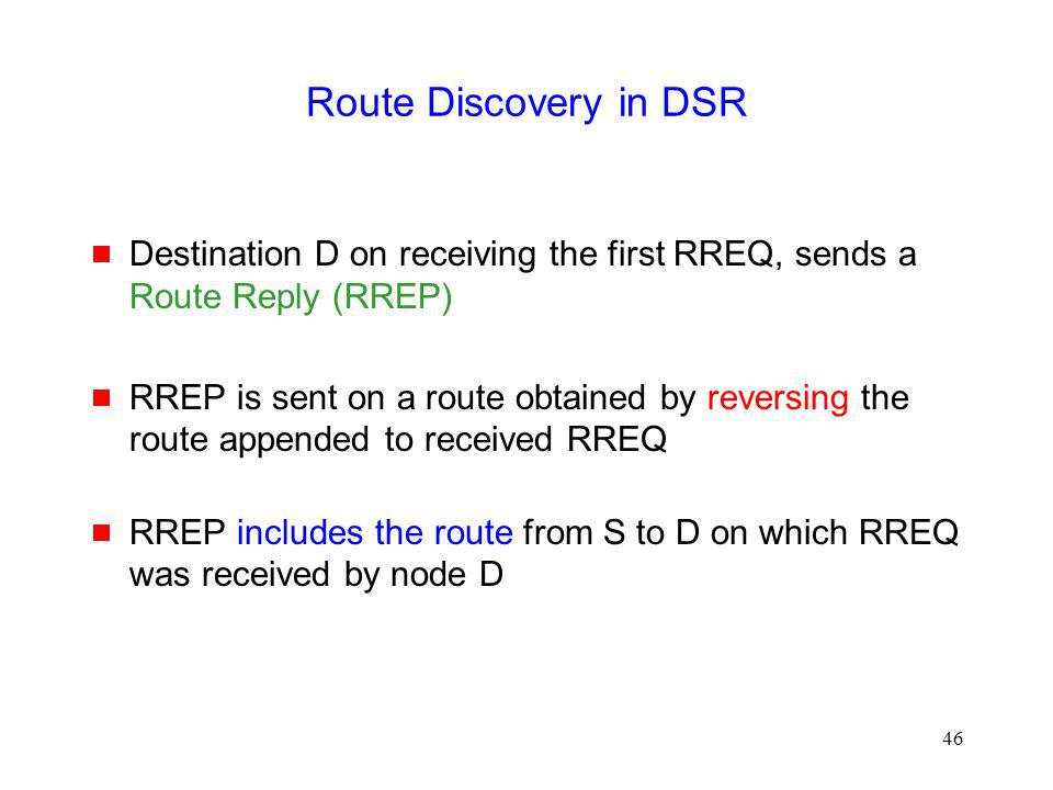 46 Route Discovery in DSR Destination D on receiving the first RREQ, sends a Route Reply (RREP) RREP is sent on a route obtained by reversing the route appended to received RREQ RREP includes the route from S to D on which RREQ was received by node D