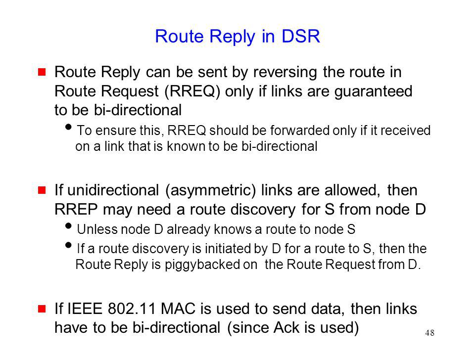 48 Route Reply in DSR Route Reply can be sent by reversing the route in Route Request (RREQ) only if links are guaranteed to be bi-directional To ensure this, RREQ should be forwarded only if it received on a link that is known to be bi-directional If unidirectional (asymmetric) links are allowed, then RREP may need a route discovery for S from node D Unless node D already knows a route to node S If a route discovery is initiated by D for a route to S, then the Route Reply is piggybacked on the Route Request from D.