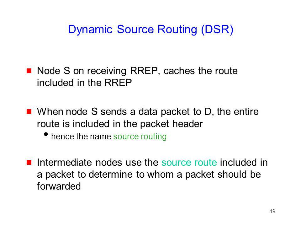 49 Dynamic Source Routing (DSR) Node S on receiving RREP, caches the route included in the RREP When node S sends a data packet to D, the entire route is included in the packet header hence the name source routing Intermediate nodes use the source route included in a packet to determine to whom a packet should be forwarded