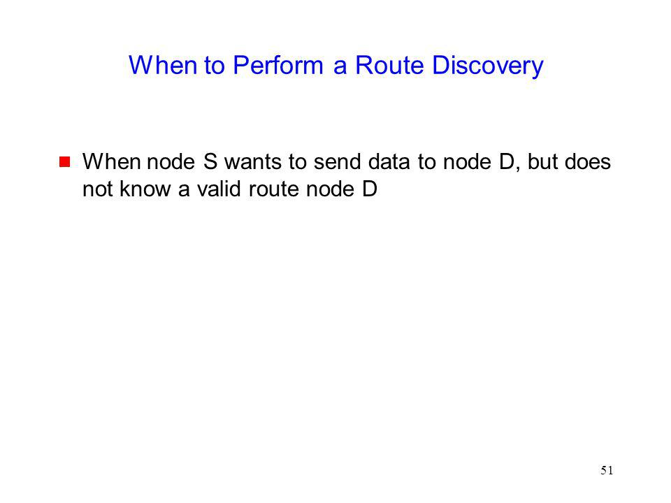 51 When to Perform a Route Discovery When node S wants to send data to node D, but does not know a valid route node D