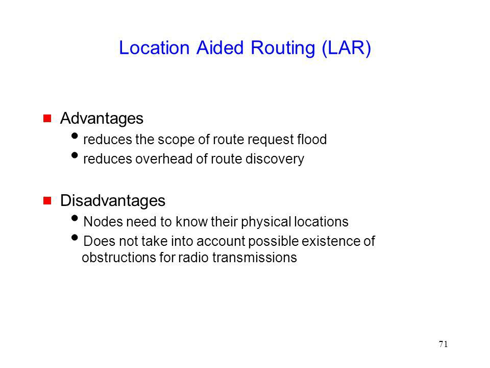 71 Location Aided Routing (LAR) Advantages reduces the scope of route request flood reduces overhead of route discovery Disadvantages Nodes need to know their physical locations Does not take into account possible existence of obstructions for radio transmissions