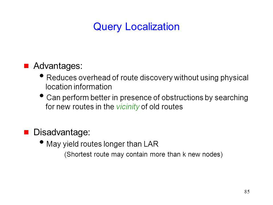 85 Query Localization Advantages: Reduces overhead of route discovery without using physical location information Can perform better in presence of obstructions by searching for new routes in the vicinity of old routes Disadvantage: May yield routes longer than LAR (Shortest route may contain more than k new nodes)