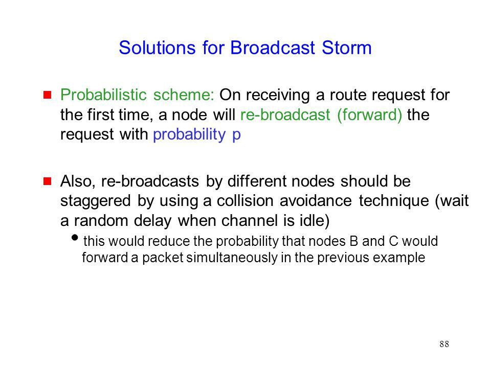88 Solutions for Broadcast Storm Probabilistic scheme: On receiving a route request for the first time, a node will re-broadcast (forward) the request with probability p Also, re-broadcasts by different nodes should be staggered by using a collision avoidance technique (wait a random delay when channel is idle) this would reduce the probability that nodes B and C would forward a packet simultaneously in the previous example