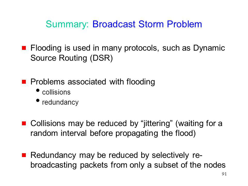 91 Summary: Broadcast Storm Problem Flooding is used in many protocols, such as Dynamic Source Routing (DSR) Problems associated with flooding collisions redundancy Collisions may be reduced by jittering (waiting for a random interval before propagating the flood) Redundancy may be reduced by selectively re- broadcasting packets from only a subset of the nodes