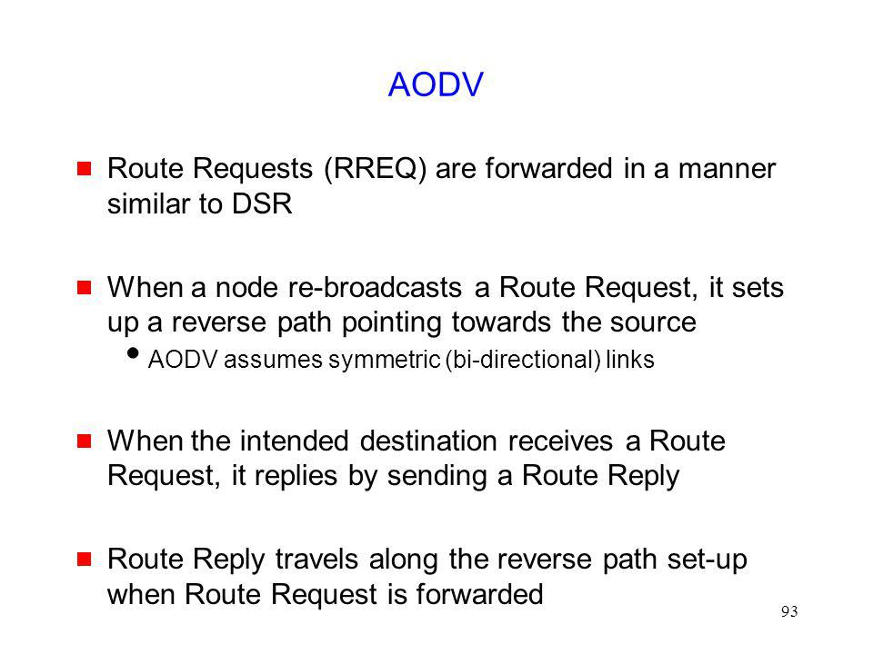 93 AODV Route Requests (RREQ) are forwarded in a manner similar to DSR When a node re-broadcasts a Route Request, it sets up a reverse path pointing towards the source AODV assumes symmetric (bi-directional) links When the intended destination receives a Route Request, it replies by sending a Route Reply Route Reply travels along the reverse path set-up when Route Request is forwarded