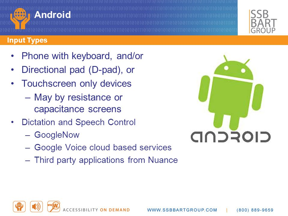 Android Phone with keyboard, and/or Directional pad (D-pad), or Touchscreen only devices –May by resistance or capacitance screens Dictation and Speec