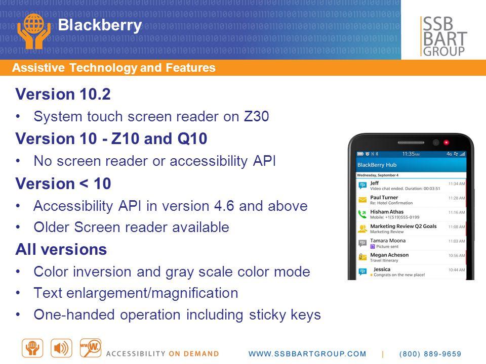 Blackberry Version 10.2 System touch screen reader on Z30 Version 10 - Z10 and Q10 No screen reader or accessibility API Version < 10 Accessibility AP