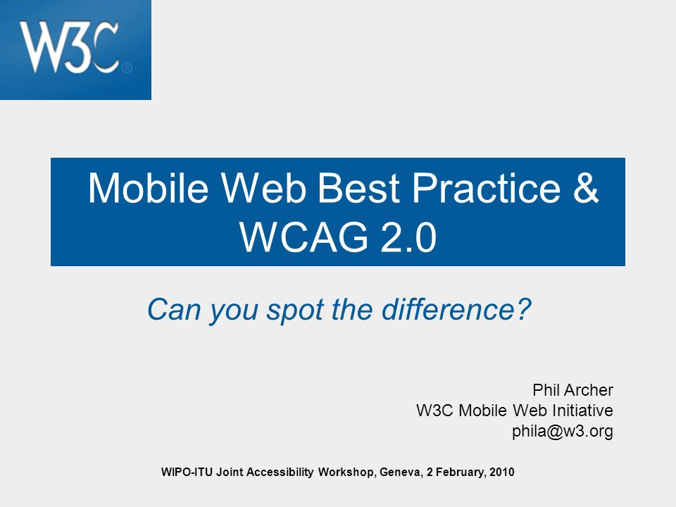WIPO-ITU Joint Accessibility Workshop, Geneva, 2 February, 2010 Mobile Web Best Practice & WCAG 2.0 Can you spot the difference.