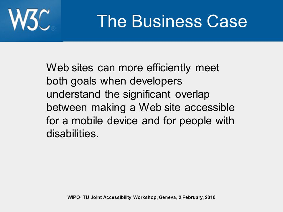 WIPO-ITU Joint Accessibility Workshop, Geneva, 2 February, 2010 The Business Case Web sites can more efficiently meet both goals when developers understand the significant overlap between making a Web site accessible for a mobile device and for people with disabilities.
