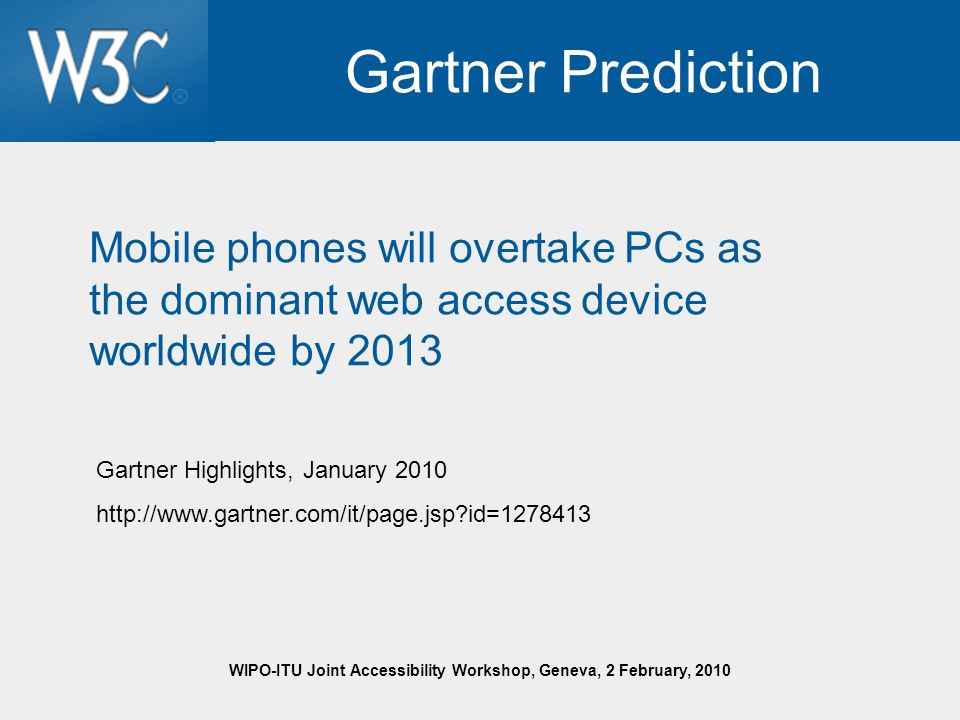 WIPO-ITU Joint Accessibility Workshop, Geneva, 2 February, 2010 Gartner Prediction Mobile phones will overtake PCs as the dominant web access device worldwide by 2013 Gartner Highlights, January 2010 http://www.gartner.com/it/page.jsp id=1278413