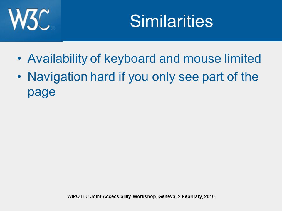 WIPO-ITU Joint Accessibility Workshop, Geneva, 2 February, 2010 Similarities Availability of keyboard and mouse limited Navigation hard if you only see part of the page