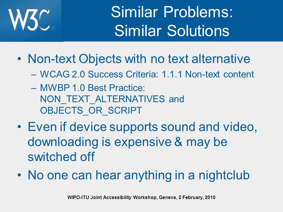 WIPO-ITU Joint Accessibility Workshop, Geneva, 2 February, 2010 Similar Problems: Similar Solutions Non-text Objects with no text alternative –WCAG 2.0 Success Criteria: 1.1.1 Non-text content –MWBP 1.0 Best Practice: NON_TEXT_ALTERNATIVES and OBJECTS_OR_SCRIPT Even if device supports sound and video, downloading is expensive & may be switched off No one can hear anything in a nightclub