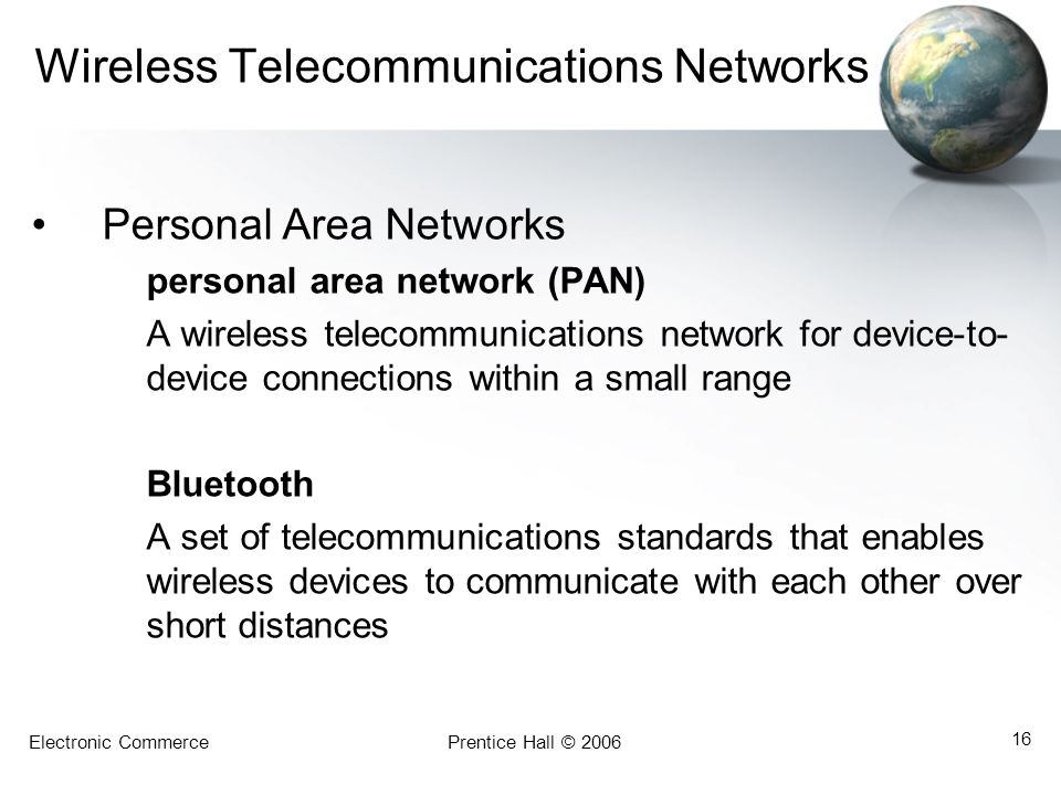 Electronic CommercePrentice Hall © 2006 16 Wireless Telecommunications Networks Personal Area Networks personal area network (PAN) A wireless telecomm
