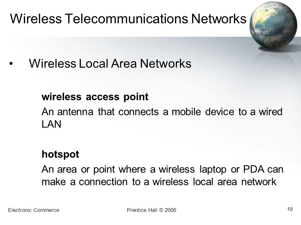 Electronic CommercePrentice Hall © 2006 19 Wireless Telecommunications Networks Wireless Local Area Networks wireless access point An antenna that con