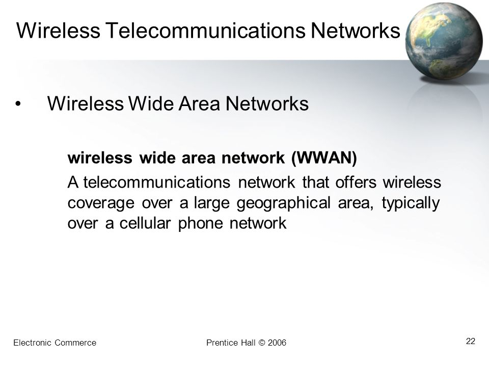 Electronic CommercePrentice Hall © 2006 22 Wireless Telecommunications Networks Wireless Wide Area Networks wireless wide area network (WWAN) A teleco