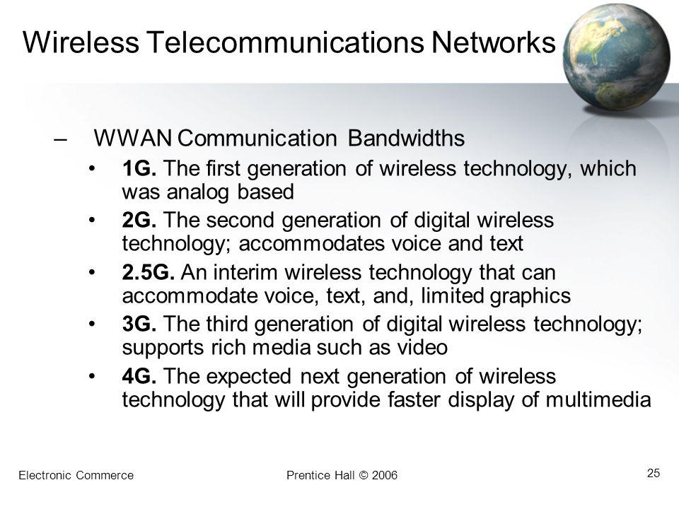 Electronic CommercePrentice Hall © 2006 25 Wireless Telecommunications Networks –WWAN Communication Bandwidths 1G. The first generation of wireless te