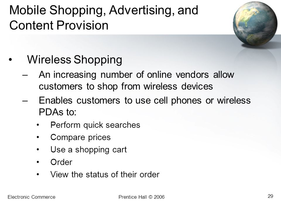 Electronic CommercePrentice Hall © 2006 29 Mobile Shopping, Advertising, and Content Provision Wireless Shopping –An increasing number of online vendo