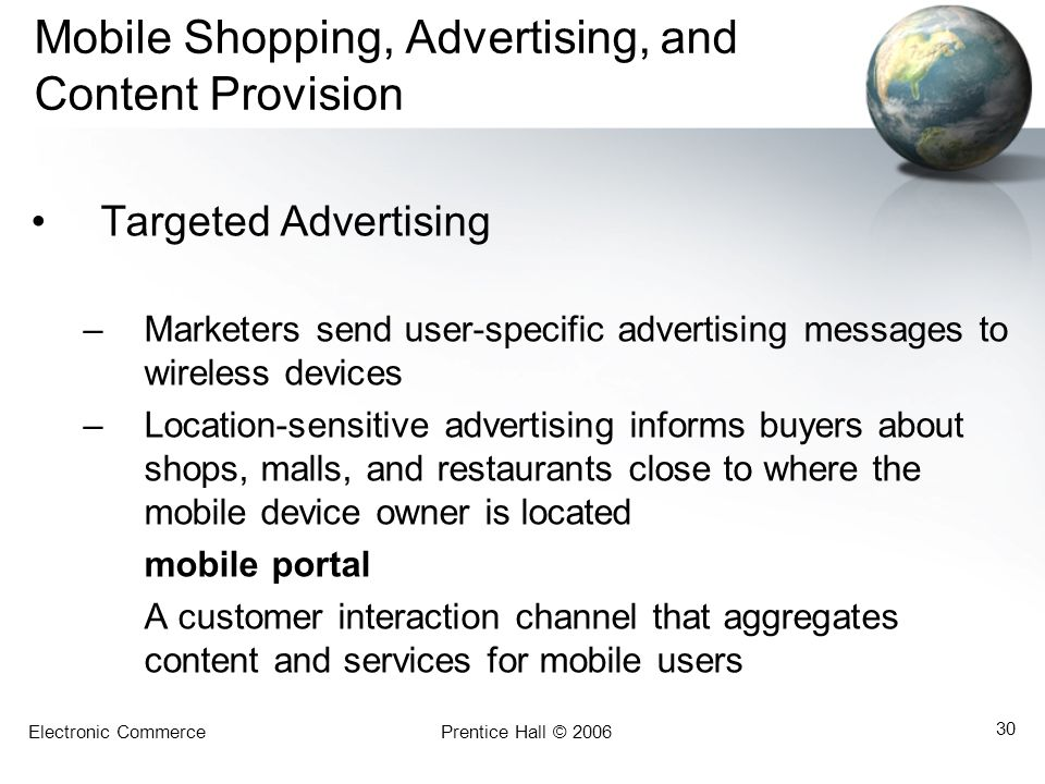 Electronic CommercePrentice Hall © 2006 30 Mobile Shopping, Advertising, and Content Provision Targeted Advertising –Marketers send user-specific adve