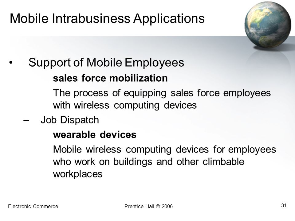 Electronic CommercePrentice Hall © 2006 31 Mobile Intrabusiness Applications Support of Mobile Employees sales force mobilization The process of equip