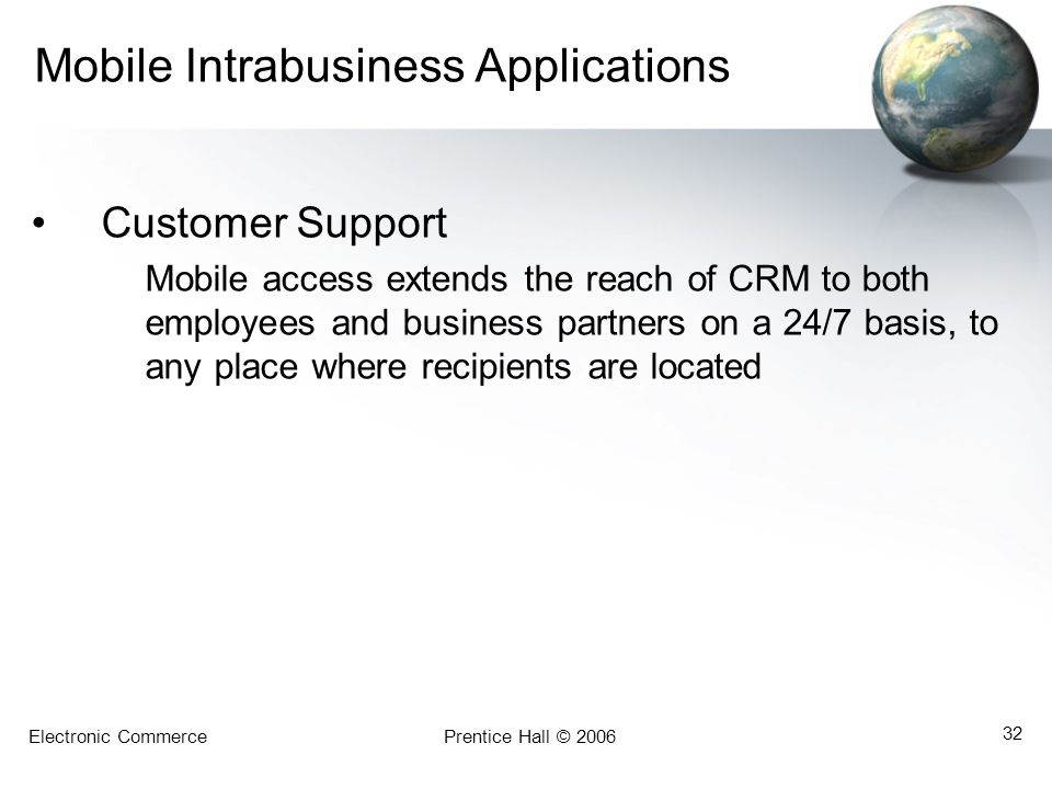 Electronic CommercePrentice Hall © 2006 32 Mobile Intrabusiness Applications Customer Support Mobile access extends the reach of CRM to both employees