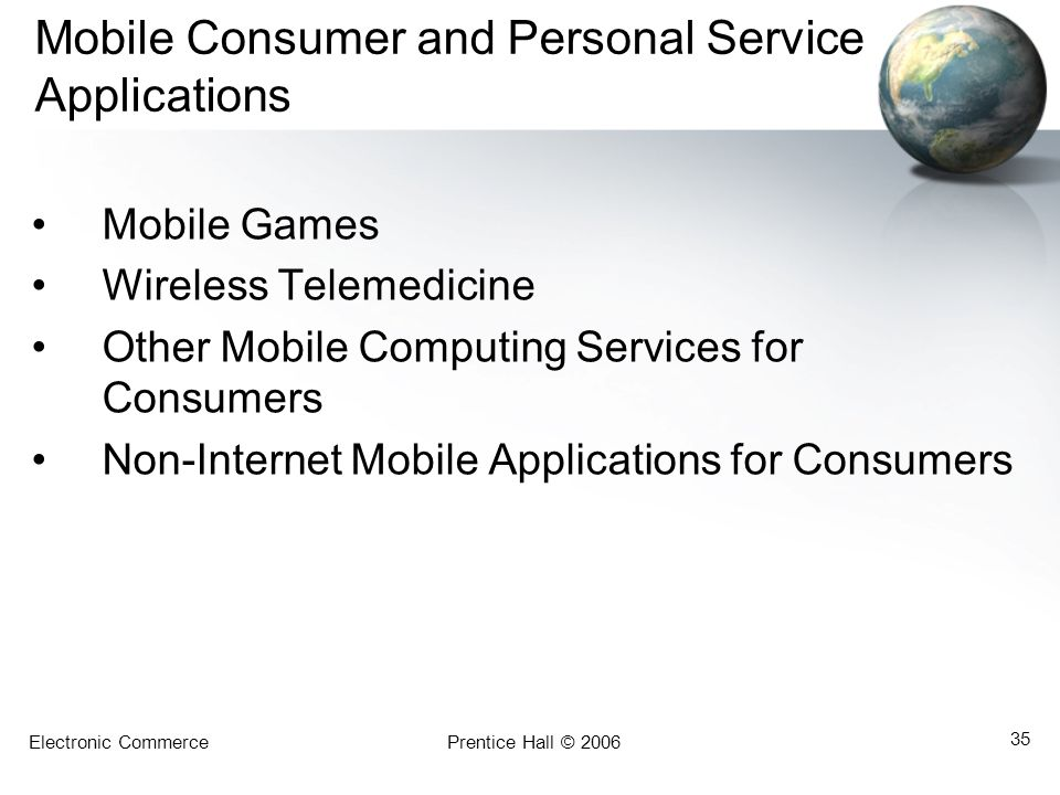 Electronic CommercePrentice Hall © 2006 35 Mobile Consumer and Personal Service Applications Mobile Games Wireless Telemedicine Other Mobile Computing