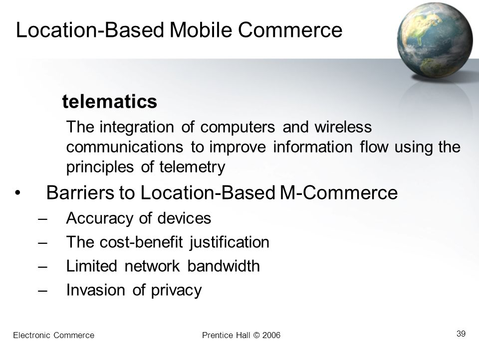 Electronic CommercePrentice Hall © 2006 39 Location-Based Mobile Commerce telematics The integration of computers and wireless communications to impro