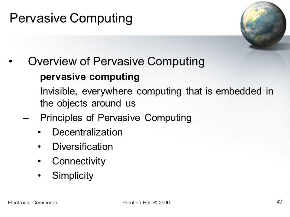 Electronic CommercePrentice Hall © 2006 42 Pervasive Computing Overview of Pervasive Computing pervasive computing Invisible, everywhere computing tha