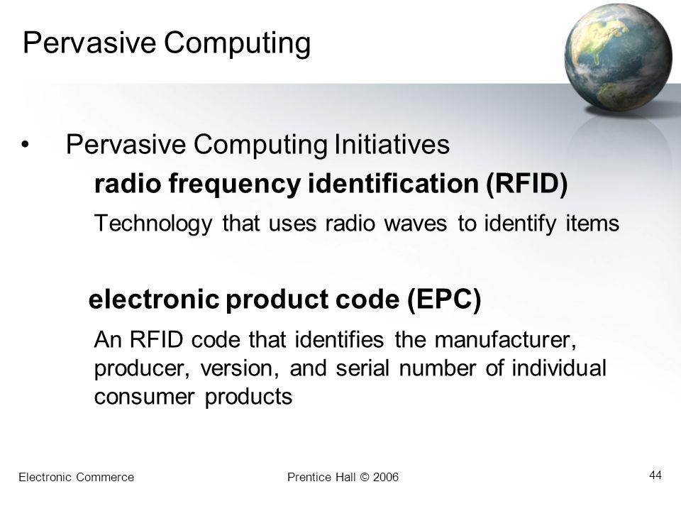 Electronic CommercePrentice Hall © 2006 44 Pervasive Computing Pervasive Computing Initiatives radio frequency identification (RFID) Technology that u