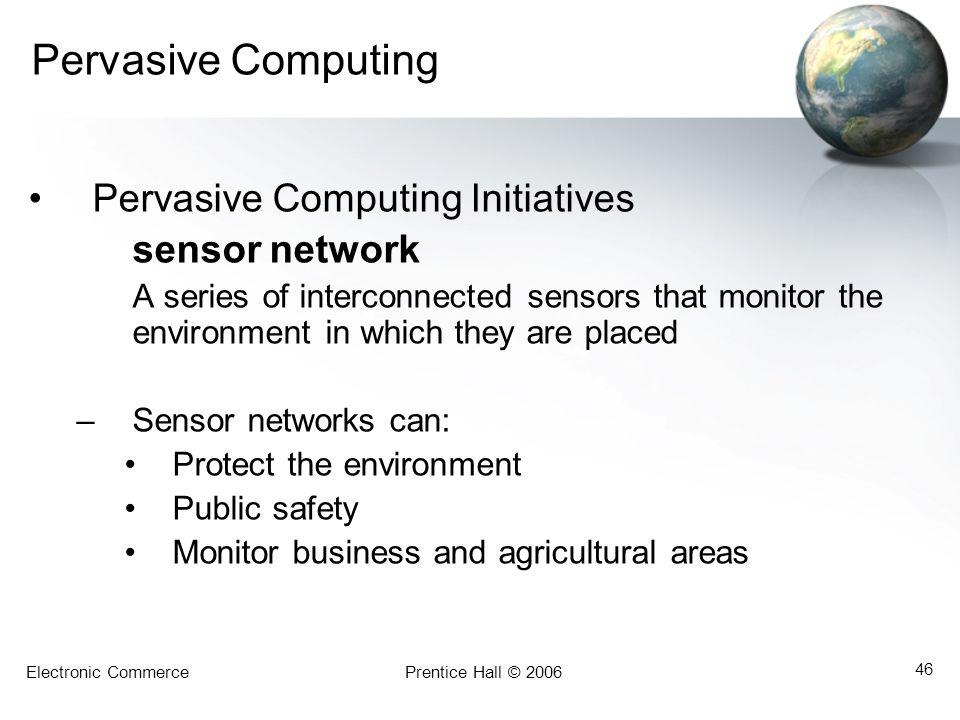 Electronic CommercePrentice Hall © 2006 46 Pervasive Computing Pervasive Computing Initiatives sensor network A series of interconnected sensors that