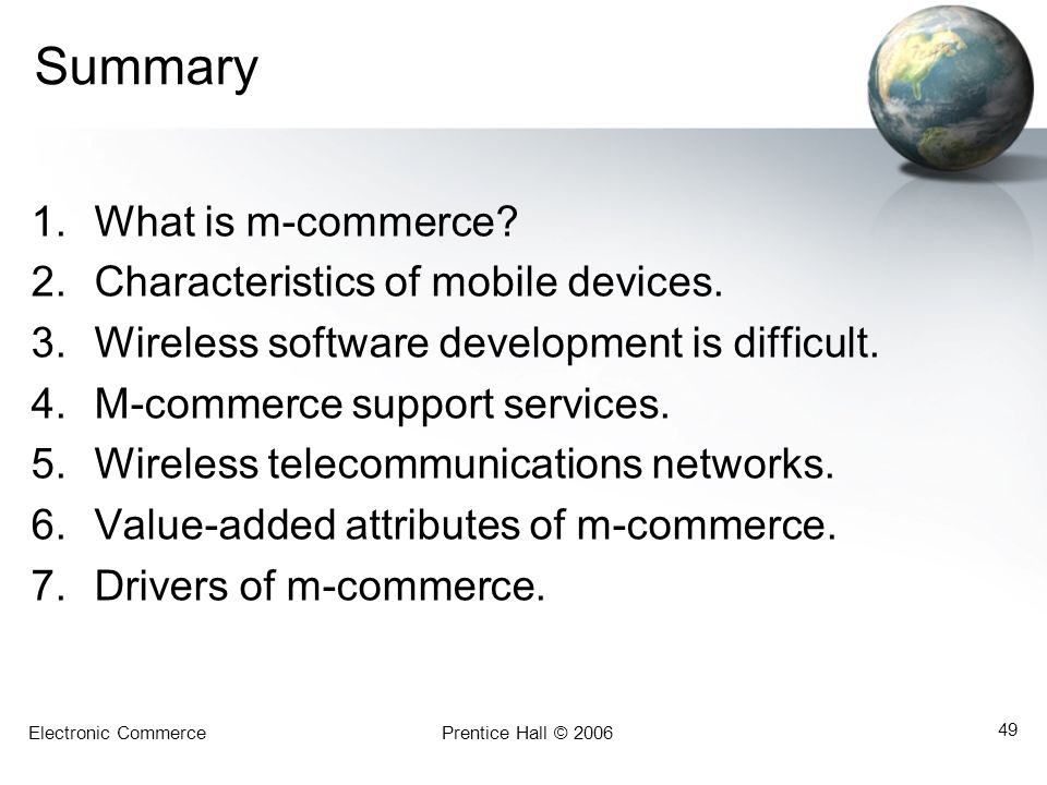 Electronic CommercePrentice Hall © 2006 49 Summary 1.What is m-commerce? 2.Characteristics of mobile devices. 3.Wireless software development is diffi