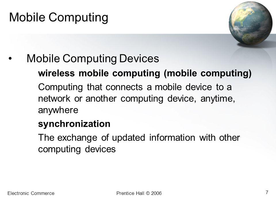 Electronic CommercePrentice Hall © 2006 7 Mobile Computing Mobile Computing Devices wireless mobile computing (mobile computing) Computing that connec