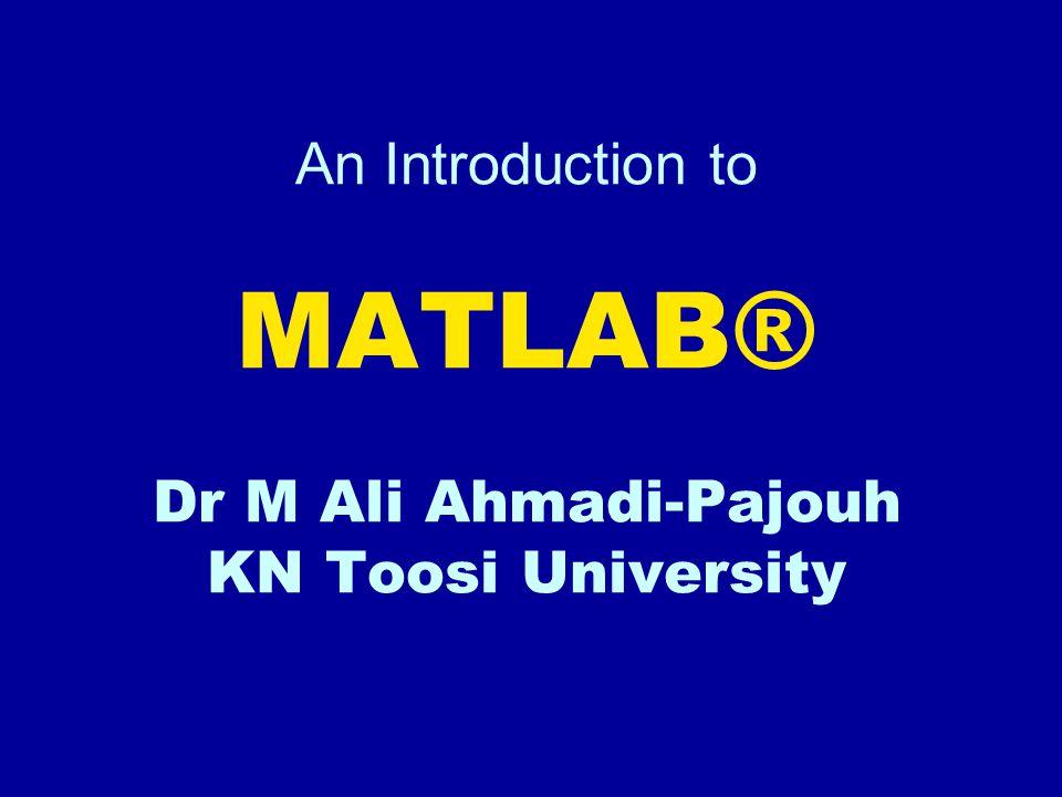 An Introduction to MATLAB® Dr M Ali Ahmadi-Pajouh KN Toosi University