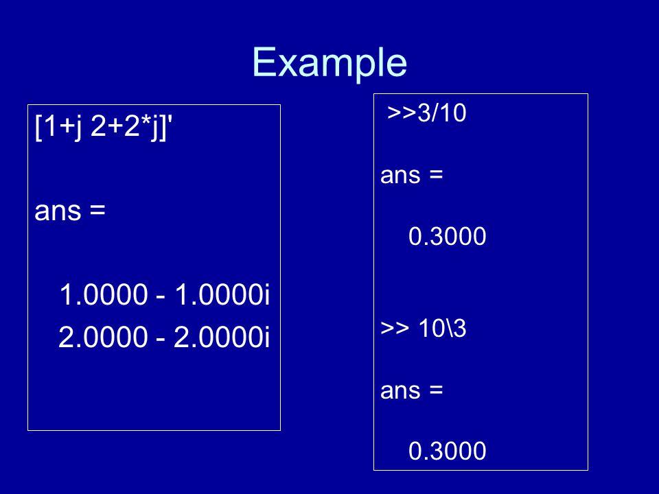 Example [1+j 2+2*j] ans = 1.0000 - 1.0000i 2.0000 - 2.0000i >>3/10 ans = 0.3000 >> 10\3 ans = 0.3000