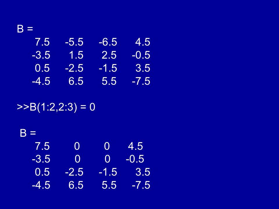 B = 7.5 -5.5 -6.5 4.5 -3.5 1.5 2.5 -0.5 0.5 -2.5 -1.5 3.5 -4.5 6.5 5.5 -7.5 >>B(1:2,2:3) = 0 B = 7.5 0 0 4.5 -3.5 0 0 -0.5 0.5 -2.5 -1.5 3.5 -4.5 6.5 5.5 -7.5