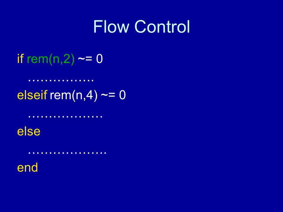 Flow Control if rem(n,2) ~= 0 ……………. elseif rem(n,4) ~= 0 ……………… else ………………. end